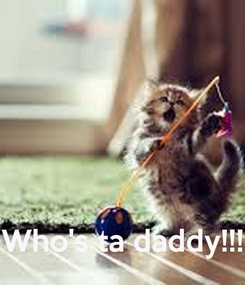 Poster:     Who's ta daddy!!!