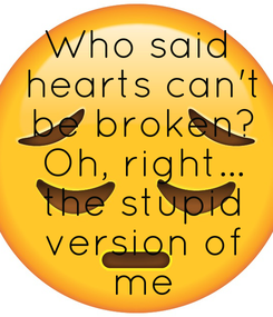 Poster: Who said  hearts can't  be broken?  Oh, right...  the stupid  version of  me