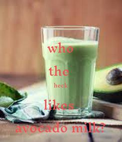 Poster: who the  heck likes  avocado milk?