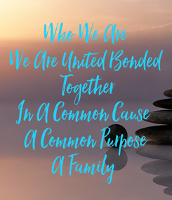 Poster: Who We Are We Are United Bonded  Together In A Common Cause  A Common Purpose A Family