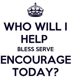 Poster: WHO WILL I HELP  BLESS SERVE ENCOURAGE TODAY?