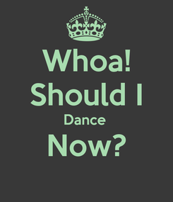 Poster: Whoa! Should I Dance  Now?