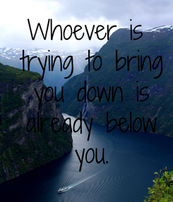 Poster: Whoever is  trying to bring  you down is  already below  you.