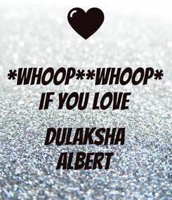 Poster: *Whoop**Whoop* if you LOVE  DULAKSHA Albert