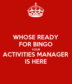 Poster: WHOSE READY FOR BINGO YOUR ACTIVITIES MANAGER IS HERE