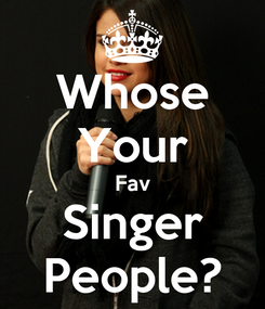 Poster: Whose Your Fav Singer People?
