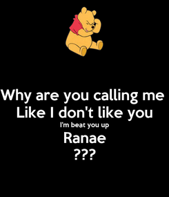 Poster: Why are you calling me  Like I don't like you I'm beat you up Ranae ???