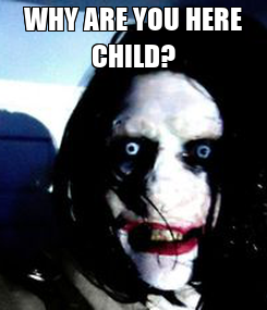 Poster: WHY ARE YOU HERE CHILD?