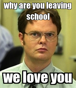 Poster: why are you leaving school we love you