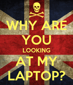 Poster: WHY ARE YOU LOOKING AT MY LAPTOP?