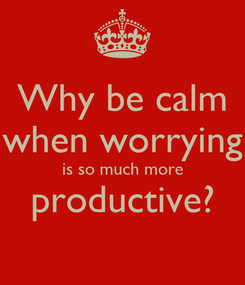 Poster: Why be calm when worrying is so much more productive?