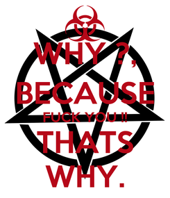 Poster: WHY ?, BECAUSE FUCK YOU !! THATS WHY.
