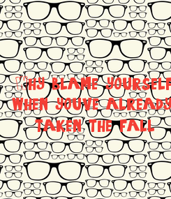Poster: Why blame yourself, when you've already  taken the fall??