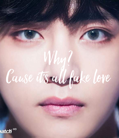 Poster: Why?  Cause it's all fake love
