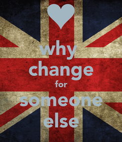 Poster: why  change for someone else