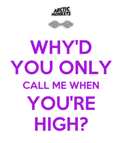 Poster: WHY'D YOU ONLY CALL ME WHEN YOU'RE HIGH?