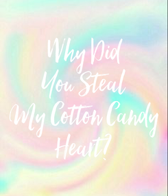 Poster: Why Did You Steal My Cotton Candy Heart?