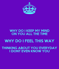 Poster: WHY DO I KEEP MY MIND ON YOU ALL THE TIME WHY DO I FEEL THIS WAY THINKING ABOUT YOU EVERYDAY I DONT EVEN KNOW YOU