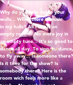 Poster: Why do you hide inside your walls... When there is music in my halls? All I see is an empty room... No more joy in an empty tune... It's so good to dance all day.