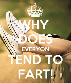 Poster: WHY  DOES EVERYON TEND TO FART!
