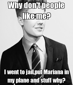 Poster: Why don't people like me? I went to jail,put Mariana in my plane and stuff why?