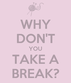 Poster: WHY DON'T YOU TAKE A BREAK?