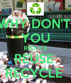 Poster: WHY DON'T  YOU REDUCE REUSE  RECYCLE