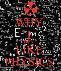 Poster: WHY  I  DON'T LIKE  PHYSICS