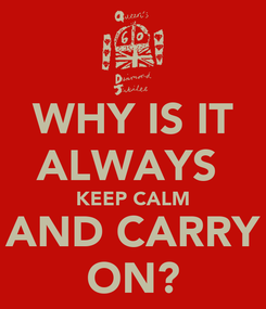 Poster: WHY IS IT ALWAYS  KEEP CALM AND CARRY ON?