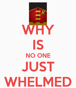 Poster: WHY IS NO ONE JUST WHELMED