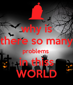 Poster: why is there so many problems  in thiss WORLD