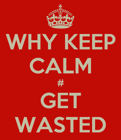 Poster: WHY KEEP CALM # GET WASTED