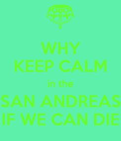 Poster: WHY KEEP CALM in the SAN ANDREAS IF WE CAN DIE