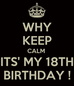 Poster: WHY KEEP CALM  ITS' MY 18TH BIRTHDAY !