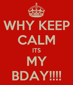 Poster: WHY KEEP CALM ITS MY BDAY!!!!