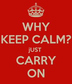 Poster: WHY KEEP CALM? jUST  CARRY ON