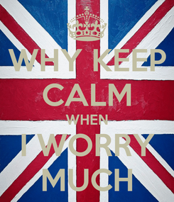 Poster: WHY KEEP CALM WHEN I WORRY MUCH