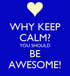 Poster: WHY KEEP CALM? YOU SHOULD BE AWESOME!