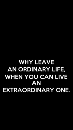 Poster: WHY LEAVE AN ORDINARY LIFE, WHEN YOU CAN LIVE AN EXTRAORDINARY ONE.