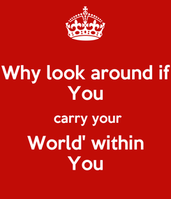 Poster: Why look around if You  carry your World' within You
