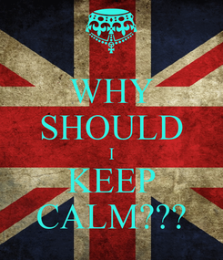 Poster: WHY SHOULD I KEEP CALM???