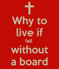 Poster: Why to live if fall  without a board