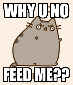 Poster: WHY U NO FEED ME??
