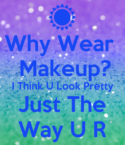 Poster: Why Wear   Makeup? I Think U Look Pretty Just The Way U R
