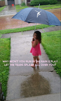 Poster:    WHY WON'T YOU RUN IN THE RAIN & PLAY LET THE TEARS SPLASH ALL OVER YOU?
