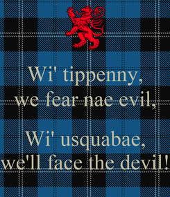 Poster: Wi' tippenny, we fear nae evil,  Wi' usquabae, we'll face the devil!