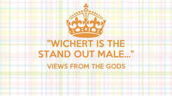 "Poster: ""WICHERT IS THE STAND OUT MALE..."" VIEWS FROM THE GODS"