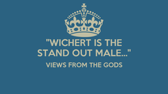 """Poster: """"WICHERT IS THE STAND OUT MALE..."""" VIEWS FROM THE GODS"""