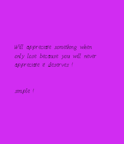 Poster:        Will appreciate something when    only lose because you will never   appreciate it deserves !        simple !