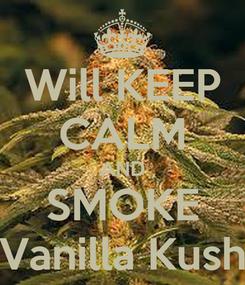Poster: Will KEEP CALM AND SMOKE Vanilla Kush